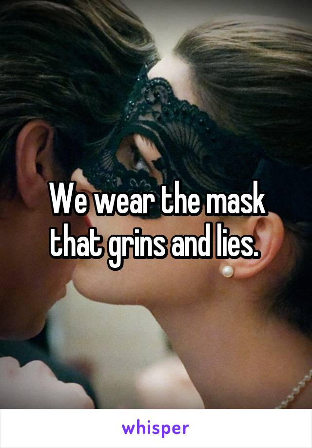 We wear the mask that grins and lies.