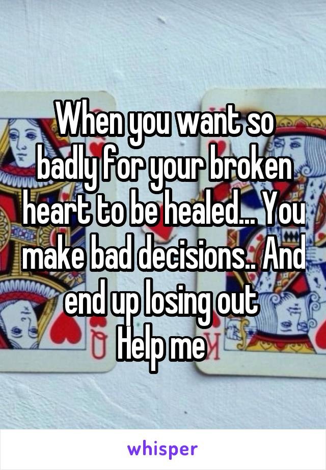 When you want so badly for your broken heart to be healed... You make bad decisions.. And end up losing out  Help me