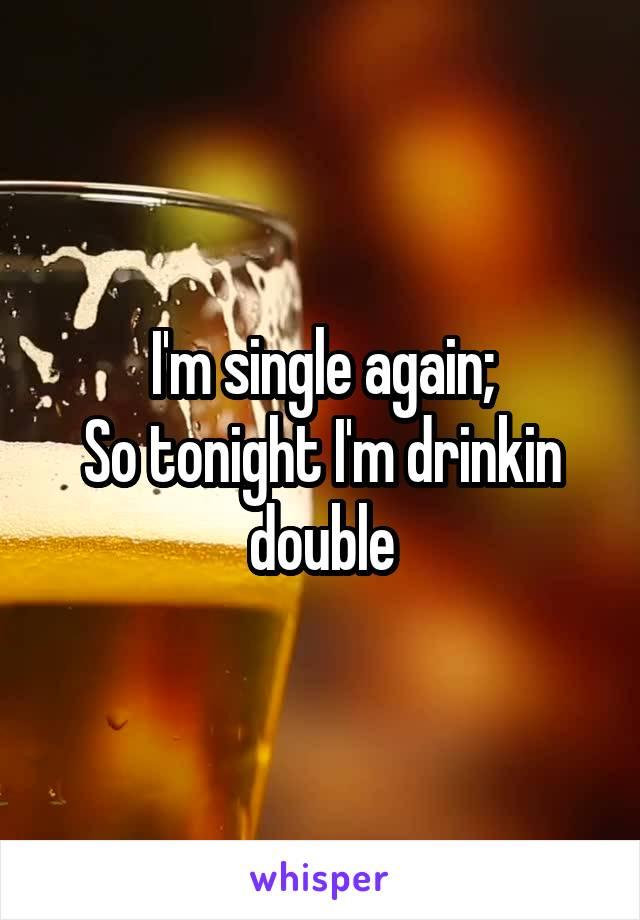 I'm single again; So tonight I'm drinkin double