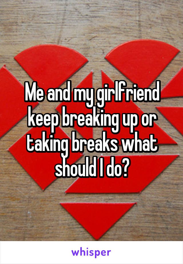 Me and my girlfriend keep breaking up or taking breaks what should I do?