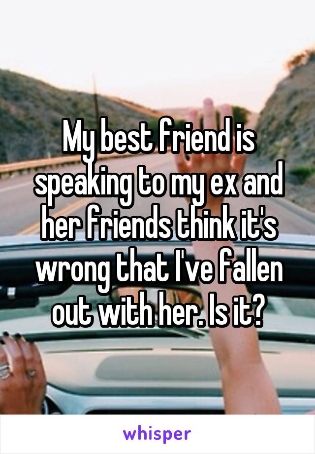 My best friend is speaking to my ex and her friends think it's wrong that I've fallen out with her. Is it?