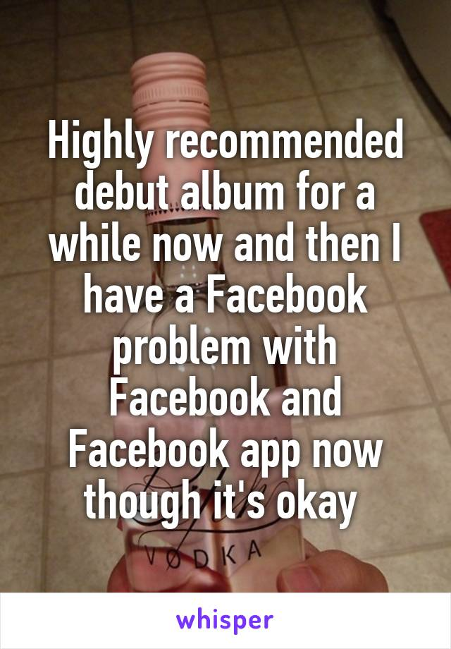 Highly recommended debut album for a while now and then I have a Facebook problem with Facebook and Facebook app now though it's okay