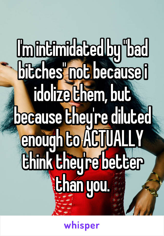"""I'm intimidated by """"bad bitches"""" not because i idolize them, but because they're diluted enough to ACTUALLY think they're better than you."""