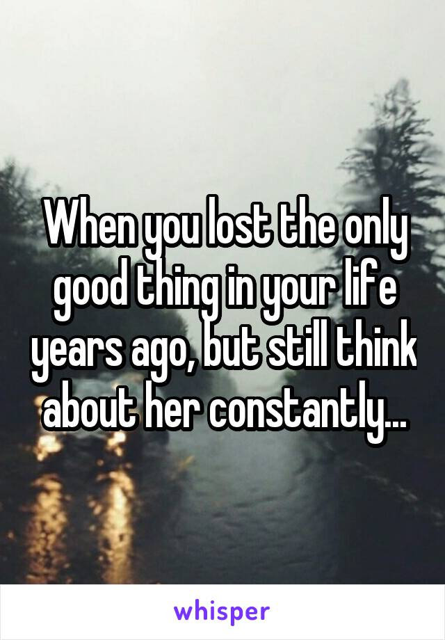 When you lost the only good thing in your life years ago, but still think about her constantly...
