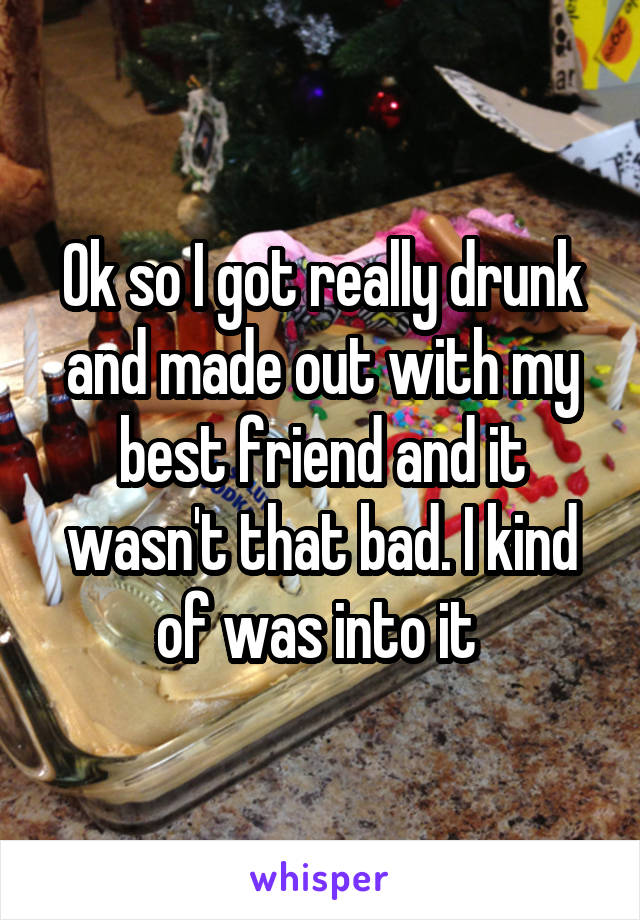 Ok so I got really drunk and made out with my best friend and it wasn't that bad. I kind of was into it