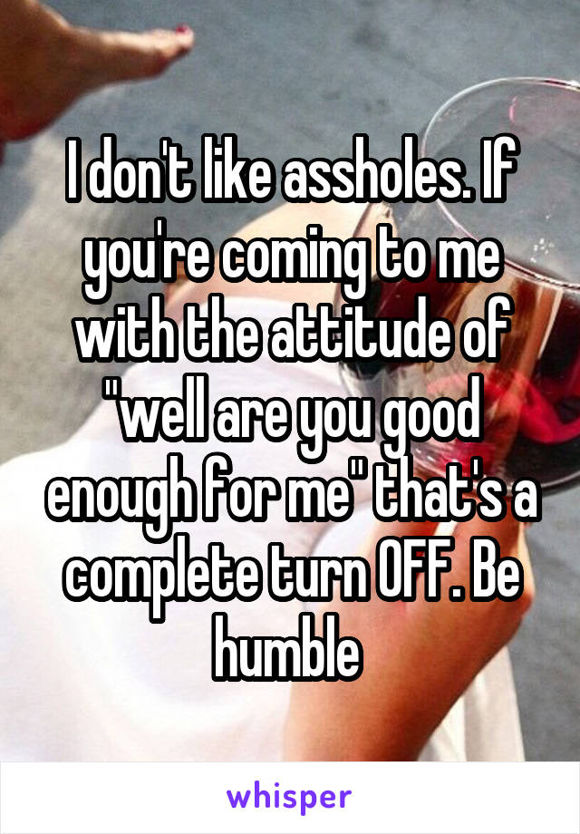 "I don't like assholes. If you're coming to me with the attitude of ""well are you good enough for me"" that's a complete turn OFF. Be humble"