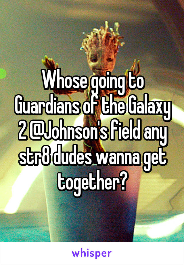 Whose going to Guardians of the Galaxy 2 @Johnson's field any str8 dudes wanna get together?