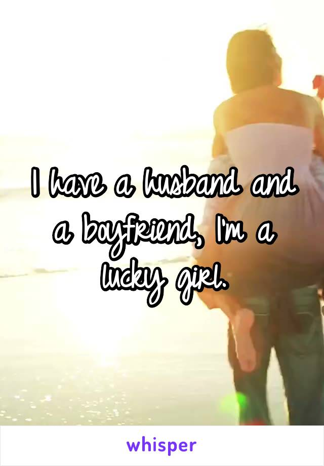 I have a husband and a boyfriend, I'm a lucky girl.
