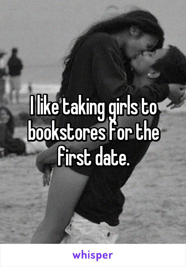 I like taking girls to bookstores for the first date.