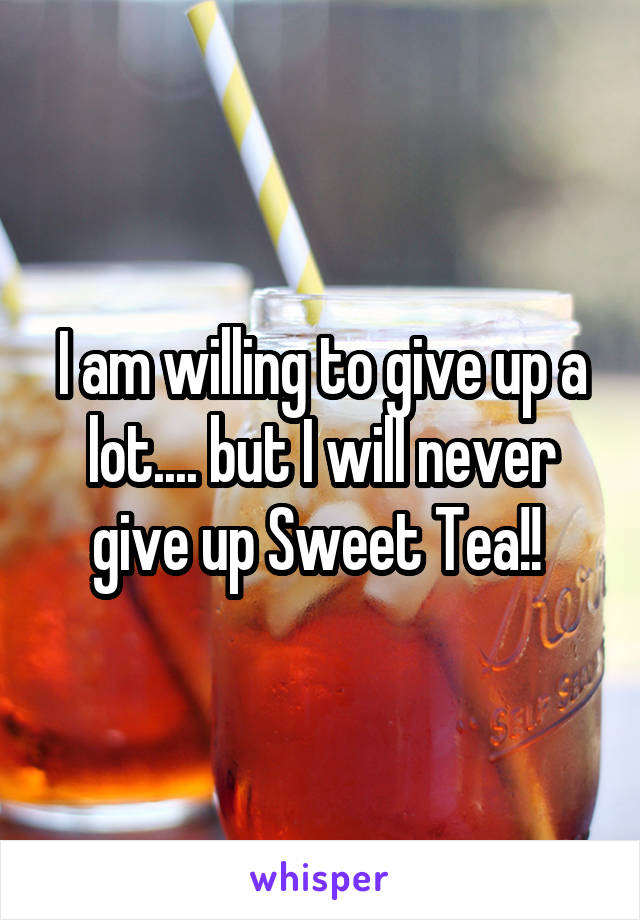 I am willing to give up a lot.... but I will never give up Sweet Tea!!