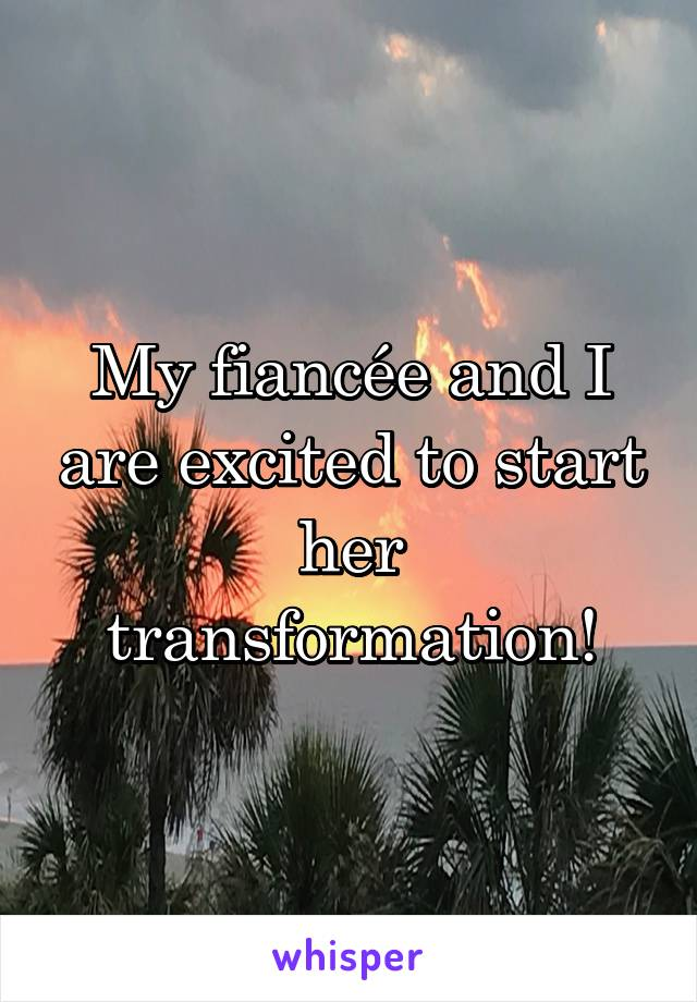 My fiancée and I are excited to start her transformation!
