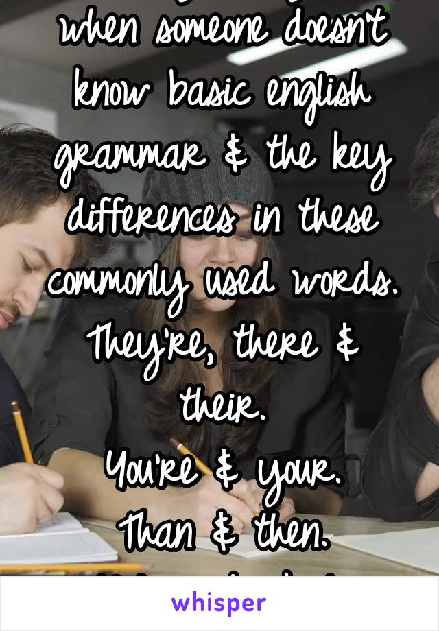 It really annoys me when someone doesn't know basic english grammar & the key differences in these commonly used words. They're, there & their. You're & your. Than & then. Ugh...go back to school!!