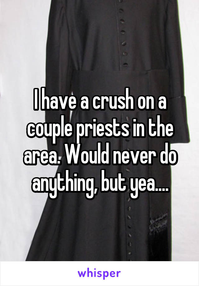 I have a crush on a couple priests in the area. Would never do anything, but yea....