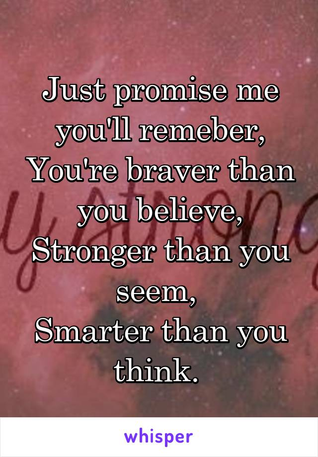 Just promise me you'll remeber, You're braver than you believe, Stronger than you seem,  Smarter than you think.