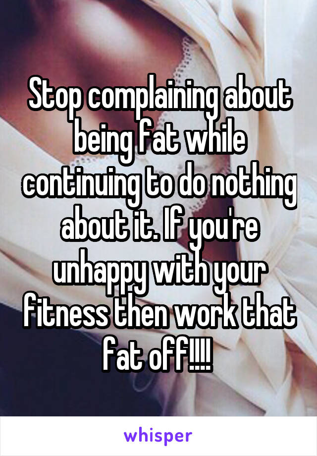 Stop complaining about being fat while continuing to do nothing about it. If you're unhappy with your fitness then work that fat off!!!!