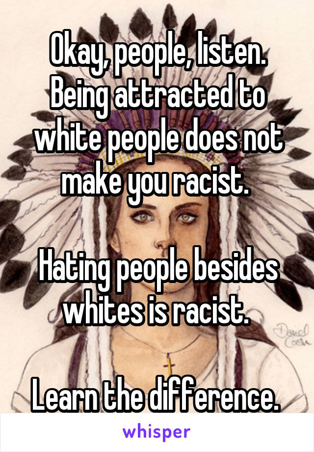Okay, people, listen. Being attracted to white people does not make you racist.   Hating people besides whites is racist.   Learn the difference.