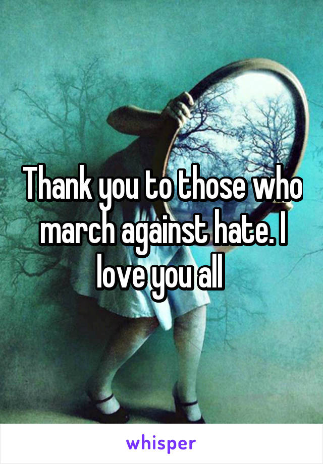 Thank you to those who march against hate. I love you all