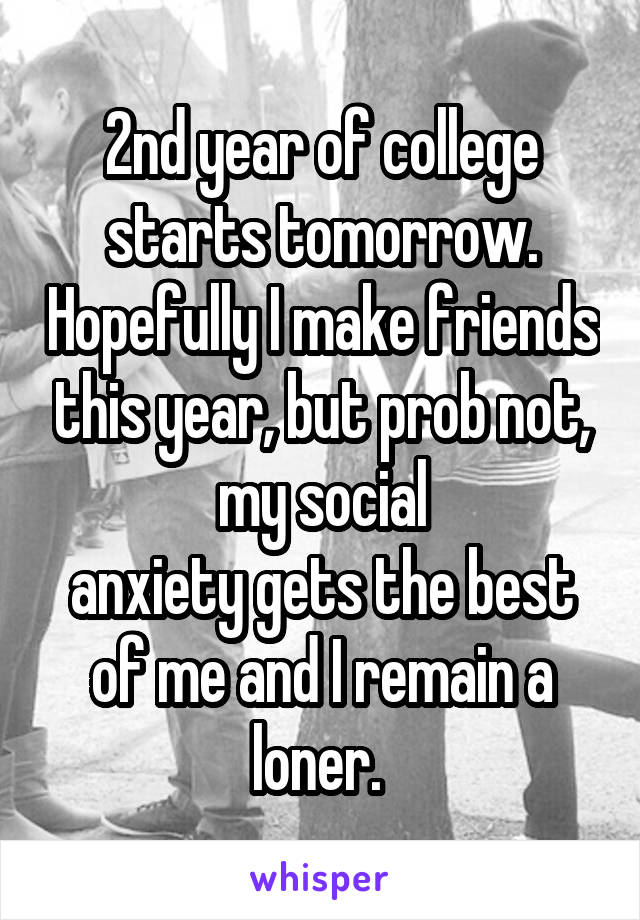 2nd year of college starts tomorrow. Hopefully I make friends this year, but prob not, my social anxiety gets the best of me and I remain a loner.