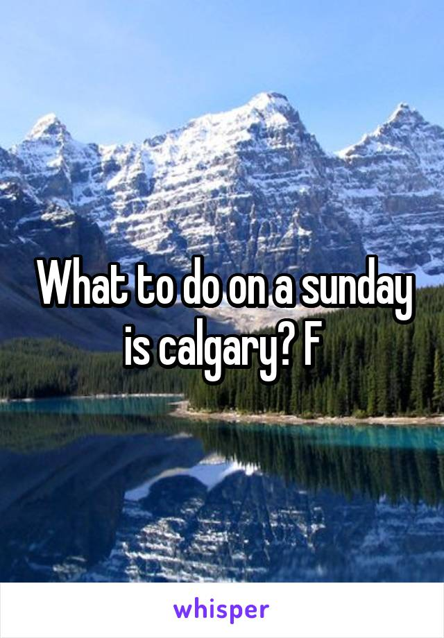 What to do on a sunday is calgary? F