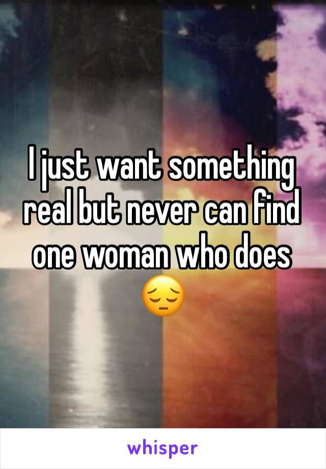I just want something real but never can find one woman who does 😔
