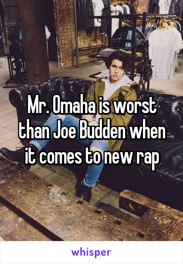 Mr. Omaha is worst than Joe Budden when it comes to new rap