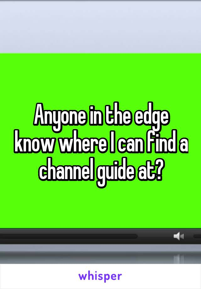 Anyone in the edge know where I can find a channel guide at?