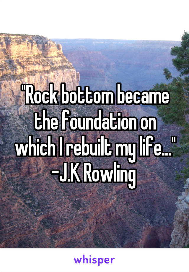 """Rock bottom became the foundation on which I rebuilt my life..."" -J.K Rowling"