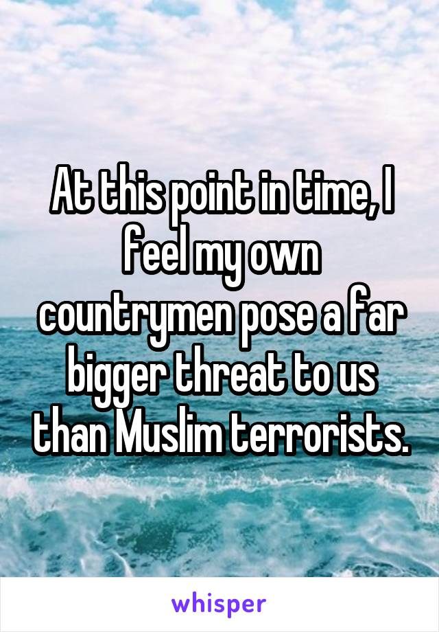 At this point in time, I feel my own countrymen pose a far bigger threat to us than Muslim terrorists.