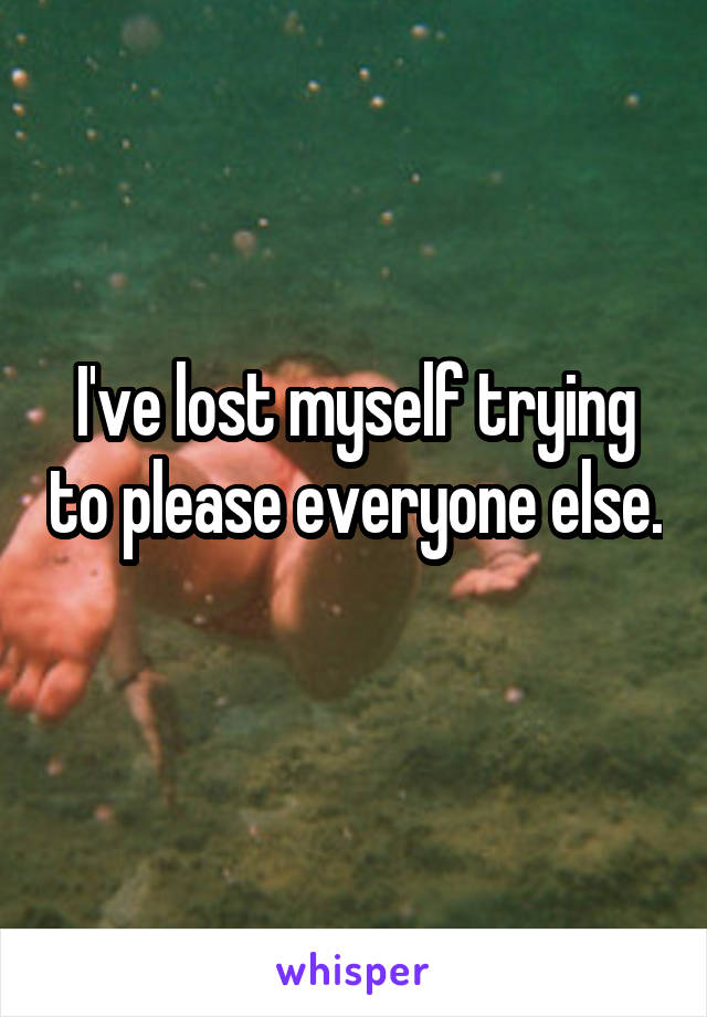 I've lost myself trying to please everyone else.