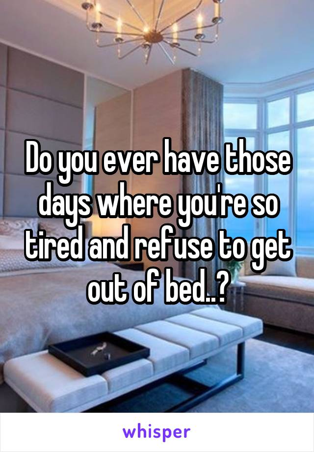 Do you ever have those days where you're so tired and refuse to get out of bed..?