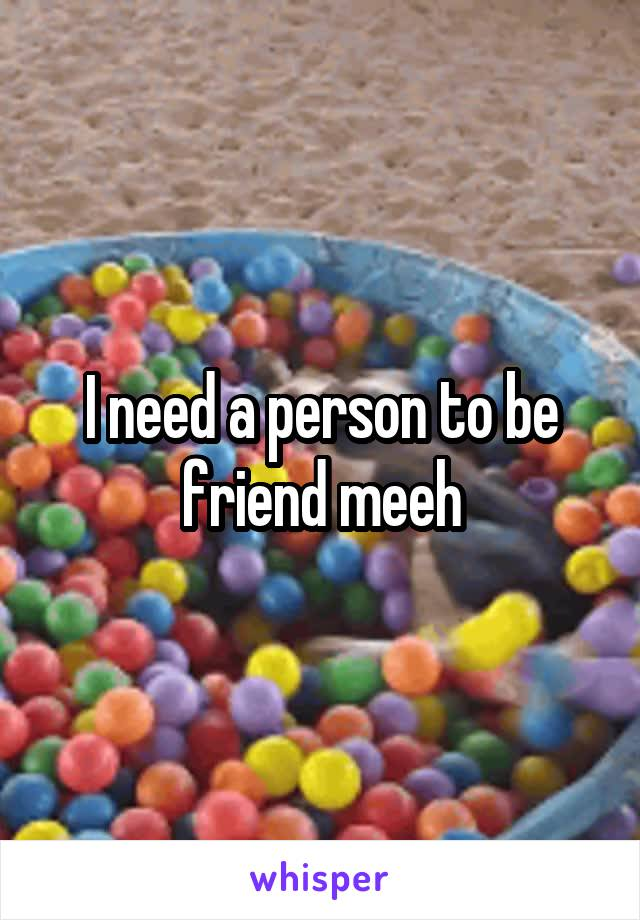 I need a person to be friend meeh