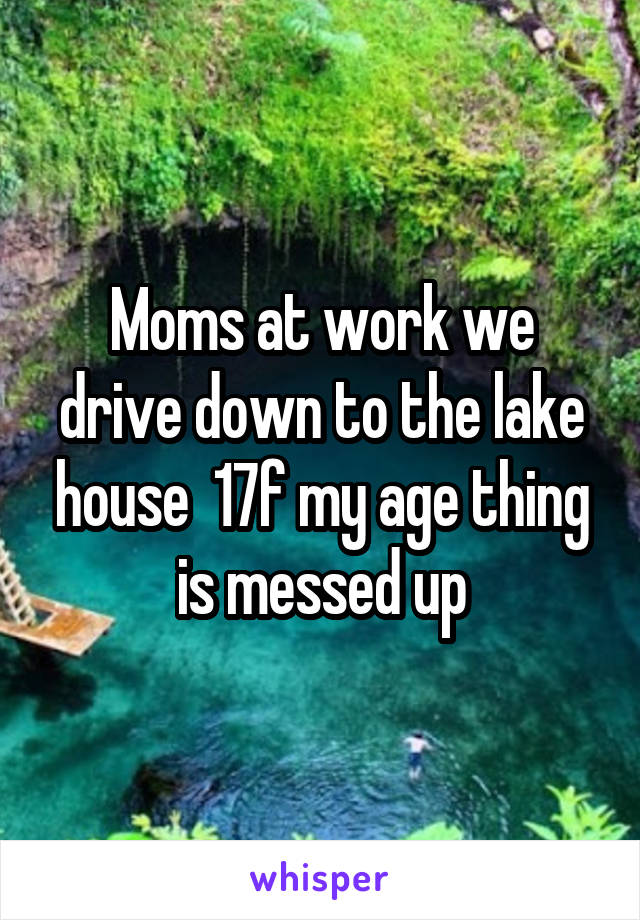 Moms at work we drive down to the lake house  17f my age thing is messed up
