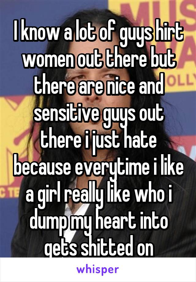 I know a lot of guys hirt women out there but there are nice and sensitive guys out there i just hate because everytime i like a girl really like who i dump my heart into gets shitted on