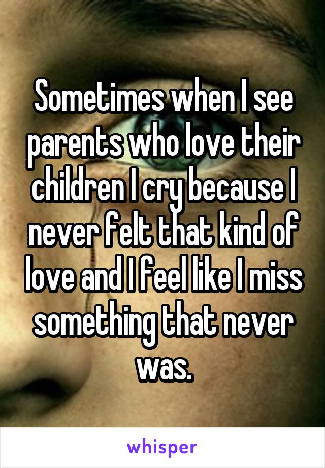 Sometimes when I see parents who love their children I cry because I never felt that kind of love and I feel like I miss something that never was.
