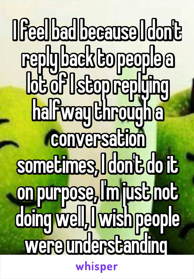 I feel bad because I don't reply back to people a lot of I stop replying halfway through a conversation sometimes, I don't do it on purpose, I'm just not doing well, I wish people were understanding