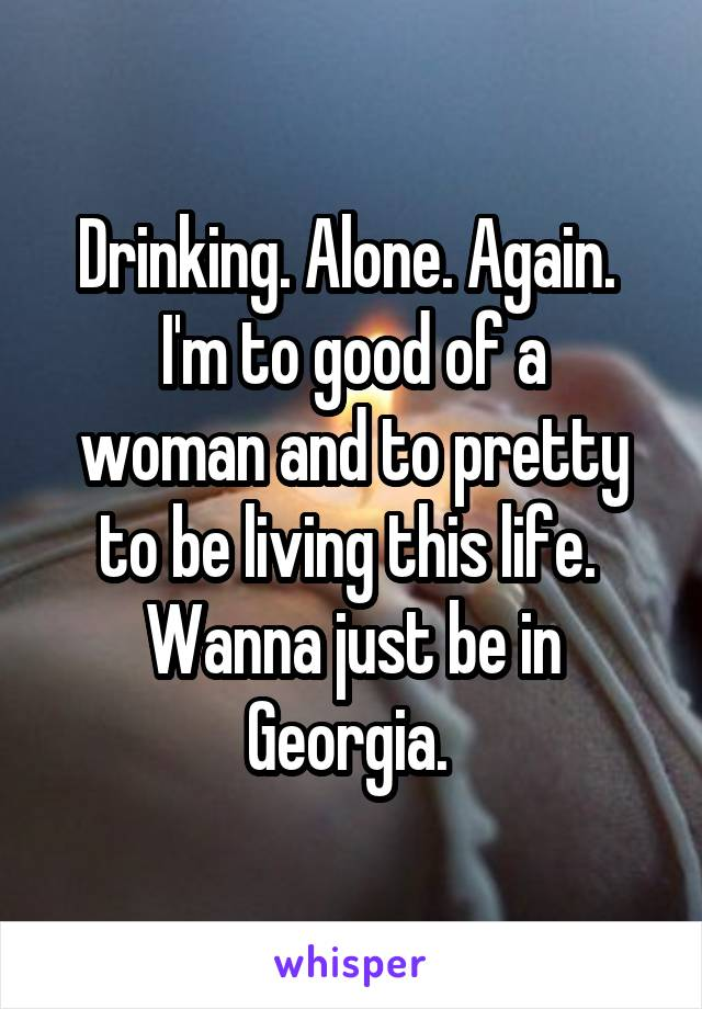 Drinking. Alone. Again.  I'm to good of a woman and to pretty to be living this life.  Wanna just be in Georgia.