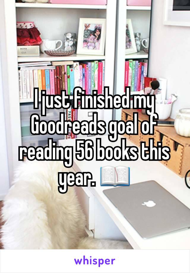 I just finished my Goodreads goal of reading 56 books this year. 📖
