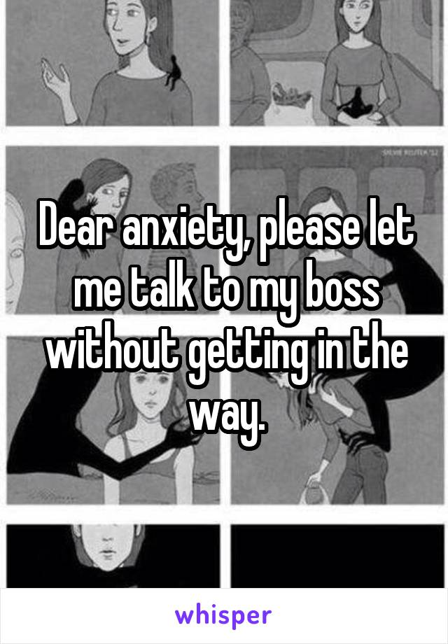Dear anxiety, please let me talk to my boss without getting in the way.