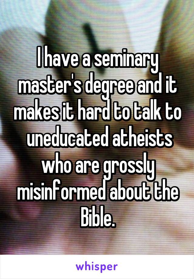 I have a seminary master's degree and it makes it hard to talk to  uneducated atheists who are grossly misinformed about the Bible.