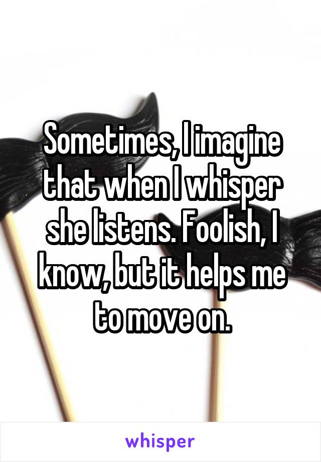 Sometimes, I imagine that when I whisper she listens. Foolish, I know, but it helps me to move on.