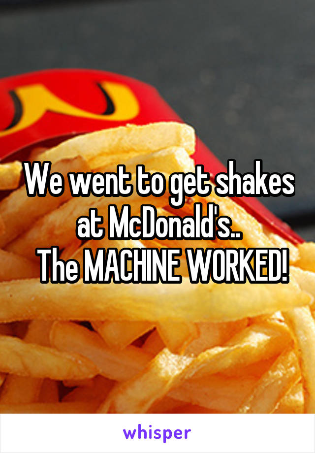 We went to get shakes at McDonald's..  The MACHINE WORKED!