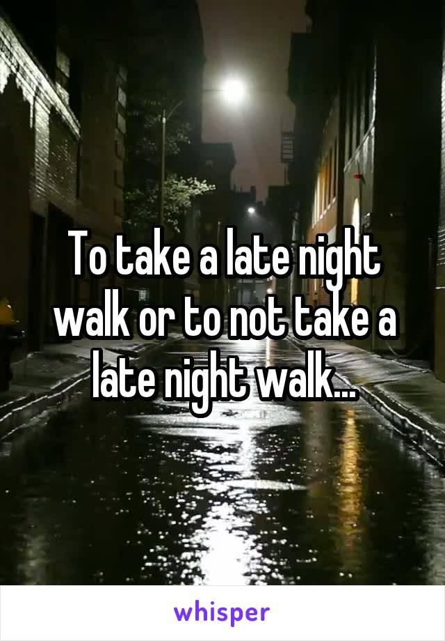 To take a late night walk or to not take a late night walk...