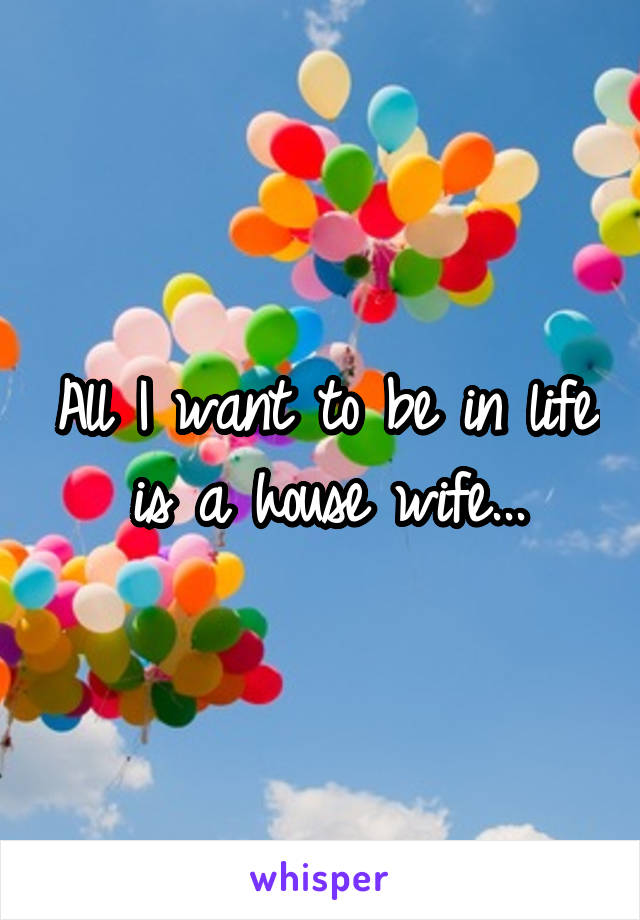 All I want to be in life is a house wife...