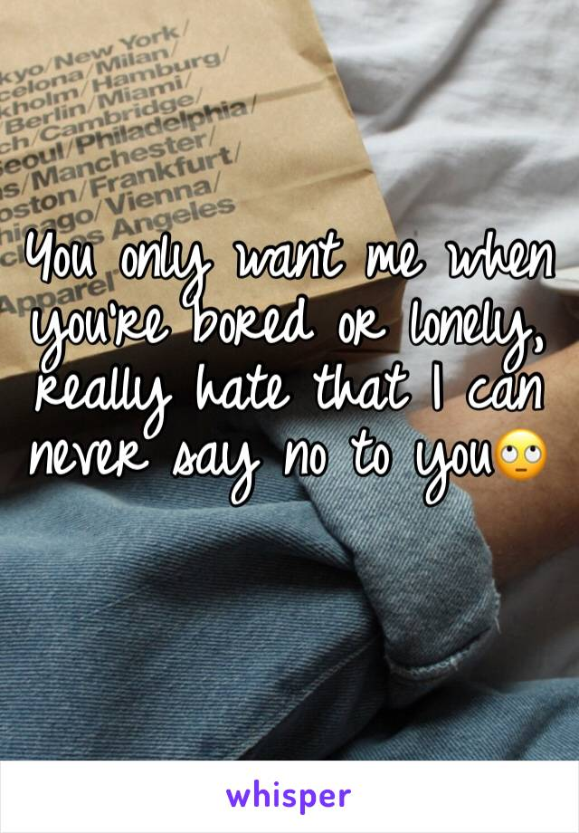 You only want me when you're bored or lonely, really hate that I can never say no to you🙄