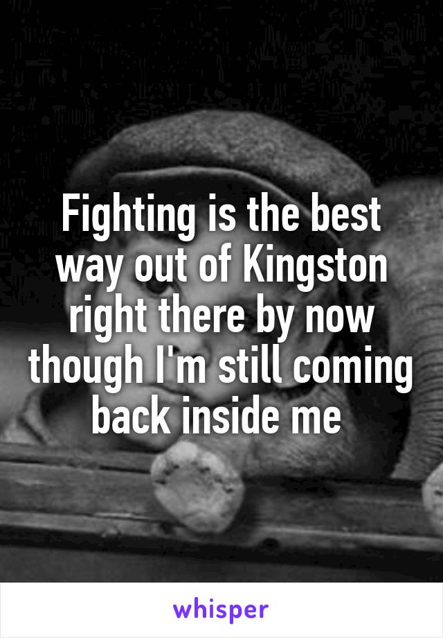 Fighting is the best way out of Kingston right there by now though I'm still coming back inside me