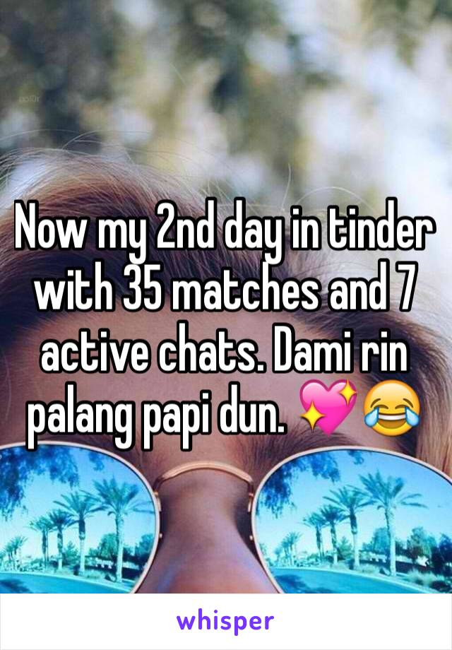Now my 2nd day in tinder with 35 matches and 7 active chats. Dami rin palang papi dun. 💖😂