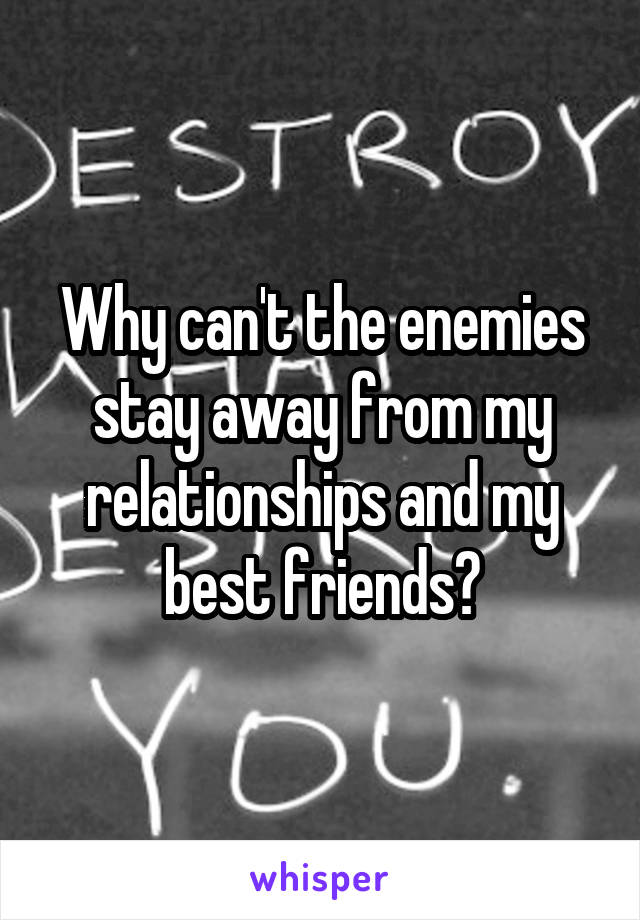 Why can't the enemies stay away from my relationships and my best friends?