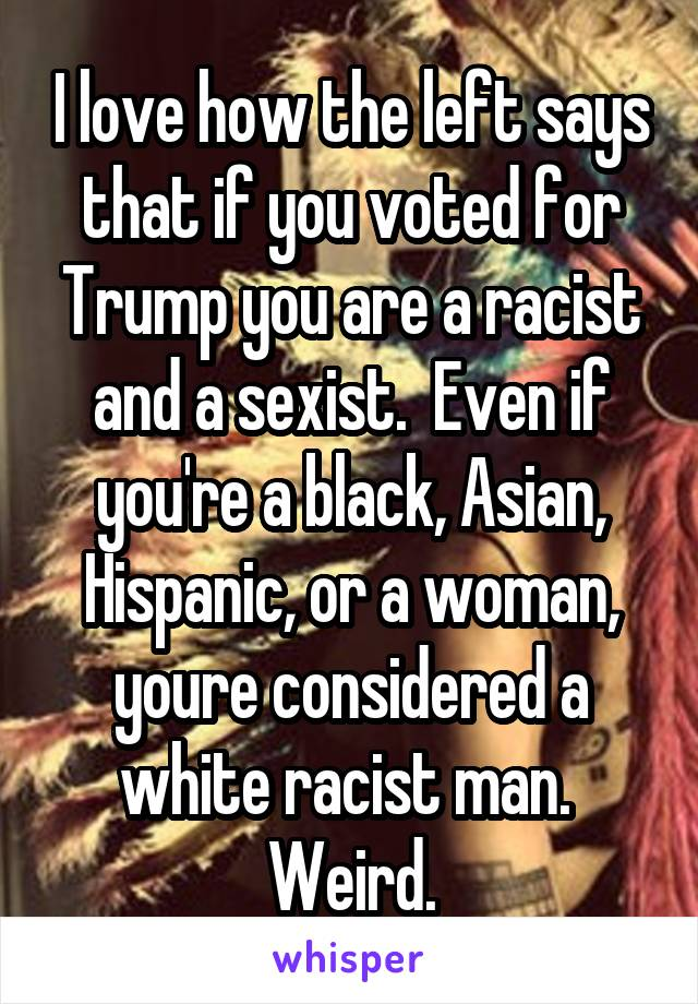 I love how the left says that if you voted for Trump you are a racist and a sexist.  Even if you're a black, Asian, Hispanic, or a woman, youre considered a white racist man.  Weird.