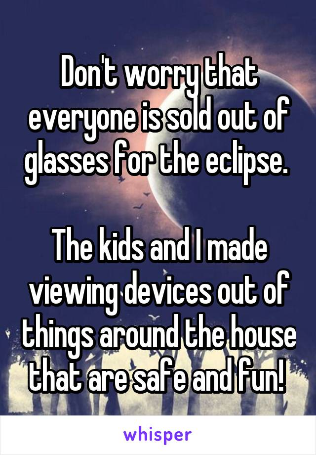 Don't worry that everyone is sold out of glasses for the eclipse.   The kids and I made viewing devices out of things around the house that are safe and fun!