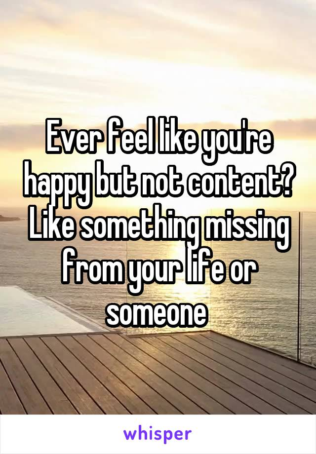 Ever feel like you're happy but not content? Like something missing from your life or someone